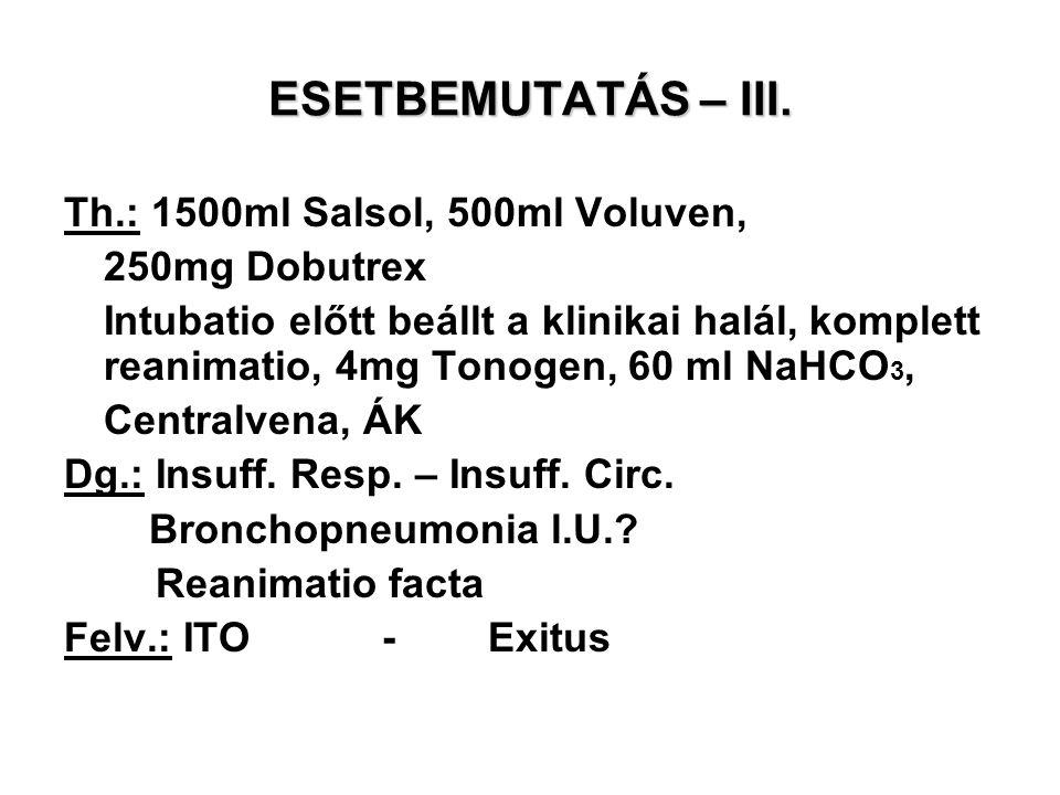 ESETBEMUTATÁS – III. Th.: 1500ml Salsol, 500ml Voluven, 250mg Dobutrex Intubatio előtt beállt a klinikai halál, komplett reanimatio, 4mg Tonogen, 60 m