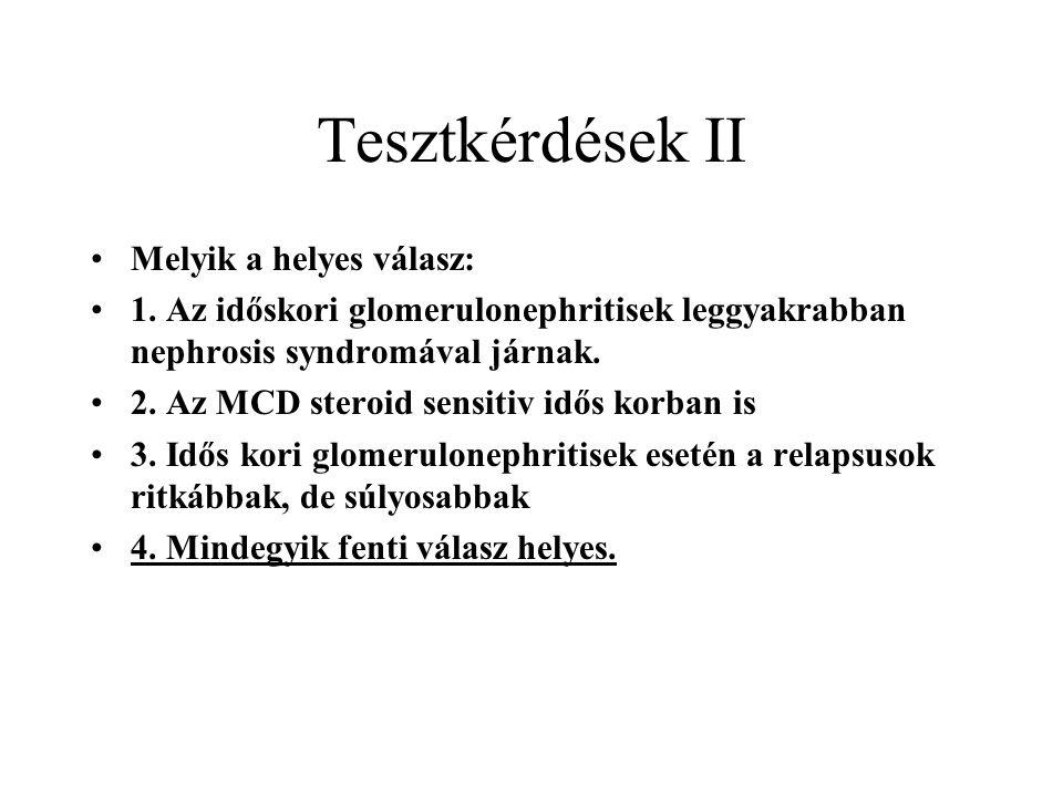 Tesztkérdések II Melyik a helyes válasz: 1. Az időskori glomerulonephritisek leggyakrabban nephrosis syndromával járnak. 2. Az MCD steroid sensitiv id