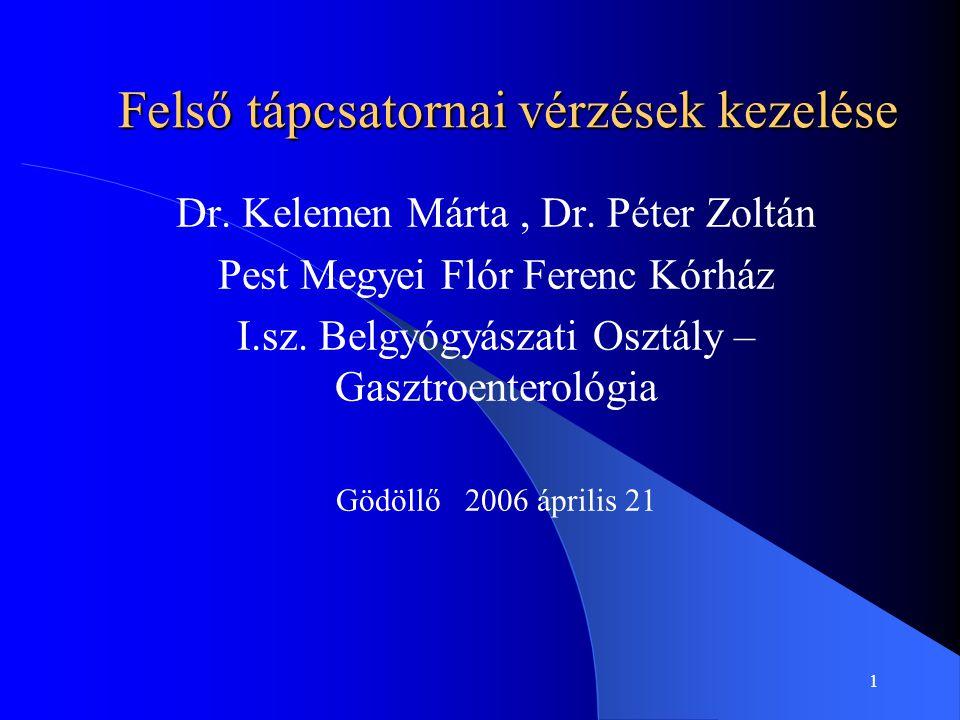 1 Felső tápcsatornai vérzések kezelése Dr. Kelemen Márta, Dr. Péter Zoltán Pest Megyei Flór Ferenc Kórház I.sz. Belgyógyászati Osztály – Gasztroentero