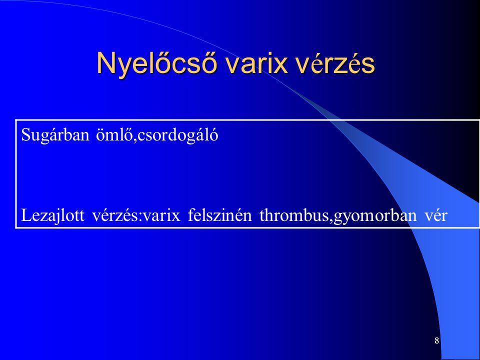 8 Nyelőcső varix v é rz é s Sugárban ömlő,csordogáló Lezajlott vérzés:varix felszinén thrombus,gyomorban vér