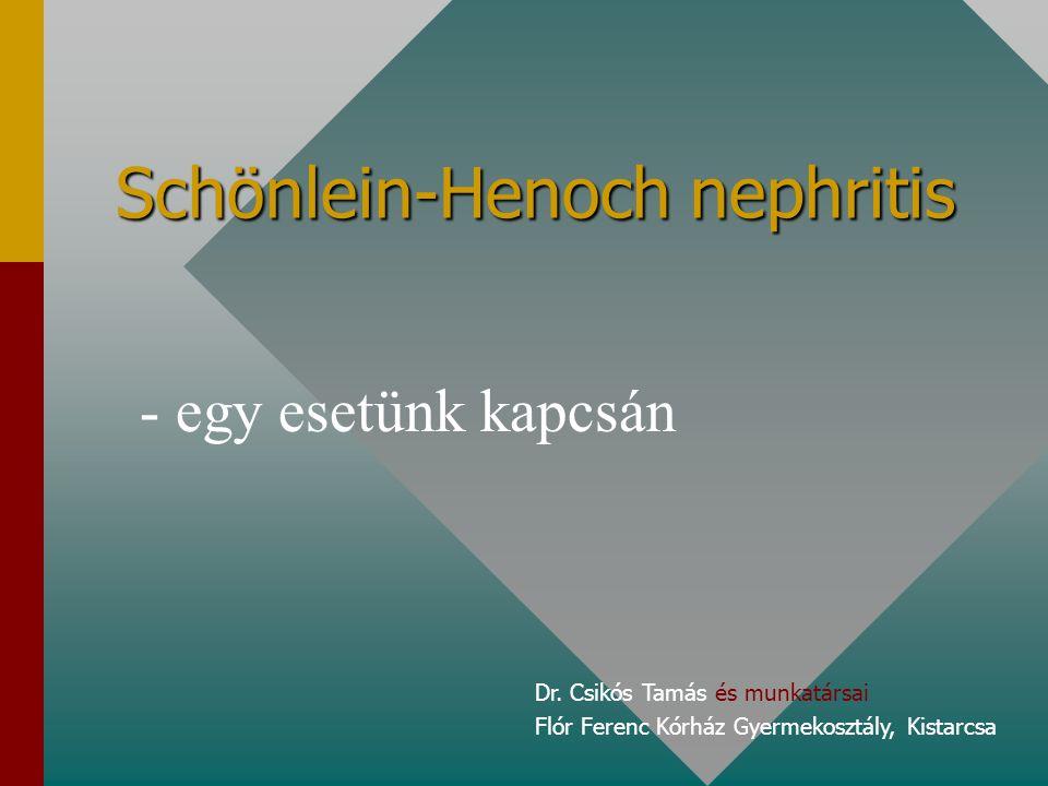 Bevezetés Schönlein-Henoch purpura Ismeretlen eredetűIsmeretlen eredetű Jellegzetes lefolyású, hetekig elhúzódóJellegzetes lefolyású, hetekig elhúzódó Az óvodás-kisiskolás korban jelentkezőAz óvodás-kisiskolás korban jelentkező Alapvetően jóindulatú, spontán, kezelés nélkül gyógyuló – de 1-3%-ban progresszív vesekárosodáshoz vezető ritka kórképAlapvetően jóindulatú, spontán, kezelés nélkül gyógyuló – de 1-3%-ban progresszív vesekárosodáshoz vezető ritka kórkép (IgA, C3, fiú:lány=1:1, 13.5 eset/100.000 gyermek – Kakukk György: Klinikai Nephrológia) (IgA, C3, fiú:lány=1:1, 13.5 eset/100.000 gyermek – Kakukk György: Klinikai Nephrológia)
