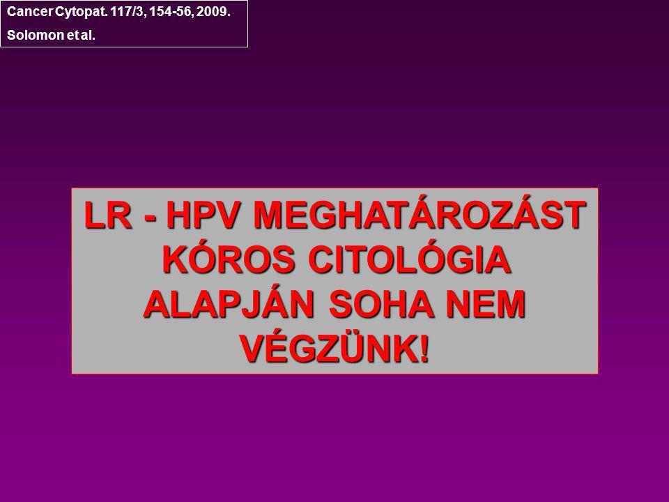 Cancer Cytopat. 117/3, 154-56, 2009. Solomon et al. LR - HPV MEGHATÁROZÁST KÓROS CITOLÓGIA ALAPJÁN SOHA NEM VÉGZÜNK!