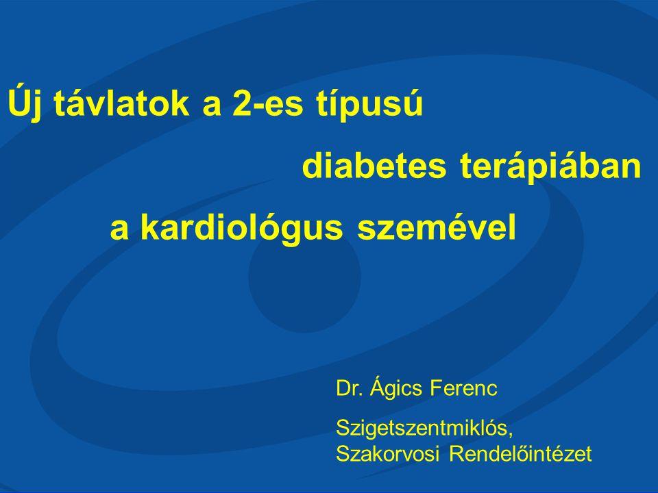 Új távlatok a 2-es típusú diabetes terápiában a kardiológus szemével Dr. Ágics Ferenc Szigetszentmiklós, Szakorvosi Rendelőintézet