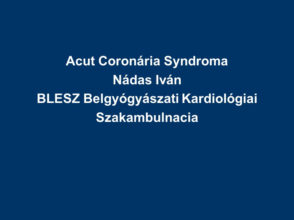 Acut Coronária Syndroma Nádas Iván BLESZ Belgyógyászati Kardiológiai Szakambulnacia