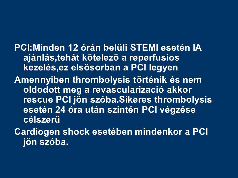 PCI:Minden 12 órán belüli STEMI esetén IA ajánlás,tehát kötelezö a reperfusios kezelés,ez elsösorban a PCI legyen Amennyiben thrombolysis történik és nem oldodott meg a revascularizació akkor rescue PCI jön szóba.Sikeres thrombolysis esetén 24 óra után szintén PCI végzése célszerü Cardiogen shock esetében mindenkor a PCI jön szóba.