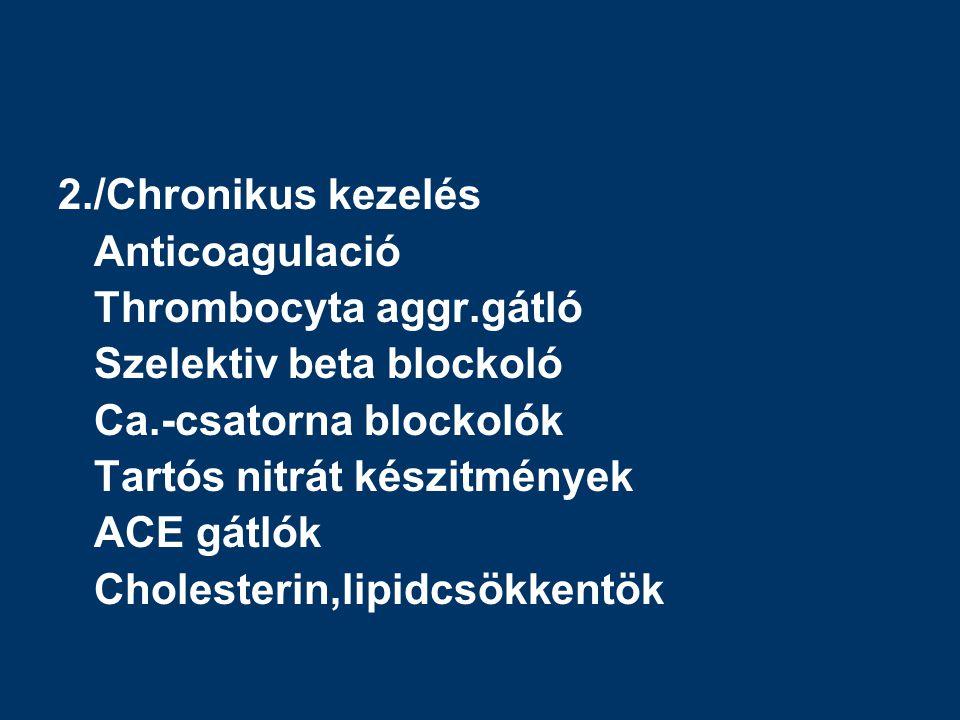 2./Chronikus kezelés Anticoagulació Thrombocyta aggr.gátló Szelektiv beta blockoló Ca.-csatorna blockolók Tartós nitrát készitmények ACE gátlók Cholesterin,lipidcsökkentök