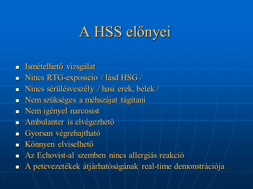A HSS előnyei Ismételhető vizsgálat Ismételhető vizsgálat Nincs RTG-exposicio / lásd HSG / Nincs RTG-exposicio / lásd HSG / Nincs sérülésveszély / hasi erek, belek / Nincs sérülésveszély / hasi erek, belek / Nem szükséges a méhszájat tágítani Nem szükséges a méhszájat tágítani Nem igényel narcosist Nem igényel narcosist Ambulanter is elvégezhető Ambulanter is elvégezhető Gyorsan végrehajtható Gyorsan végrehajtható Könnyen elviselhető Könnyen elviselhető Az Echovist-al szemben nincs allergiás reakció Az Echovist-al szemben nincs allergiás reakció A petevezetékek átjárhatóságának real-time demonstrációja A petevezetékek átjárhatóságának real-time demonstrációja