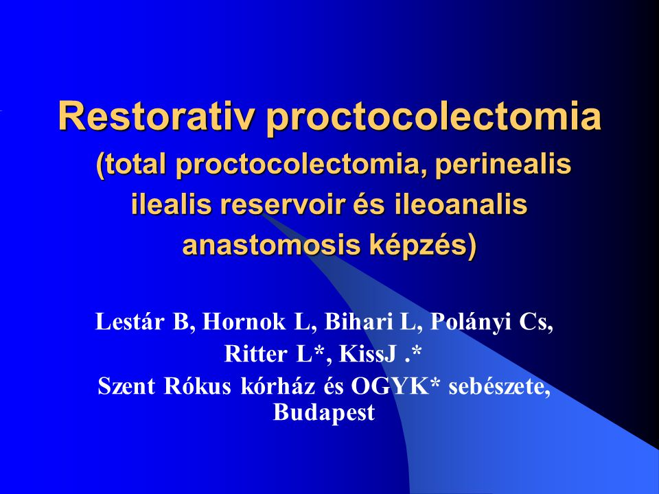 Restorativ proctocolectomia (total proctocolectomia, perinealis ilealis reservoir és ileoanalis anastomosis képzés) Lestár B, Hornok L, Bihari L, Polá