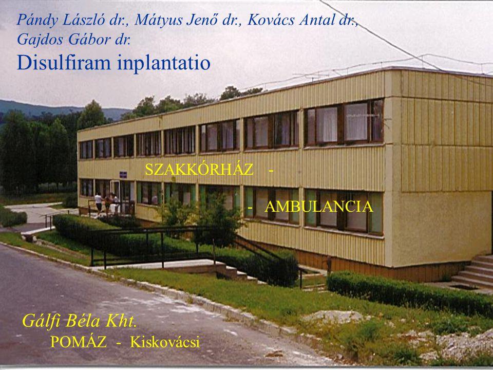 Pándy László dr., Mátyus Jenő dr., Kovács Antal dr., Gajdos Gábor dr. Disulfiram inplantatio SZAKKÓRHÁZ - - AMBULANCIA Gálfi Béla Kht. POMÁZ - Kisková