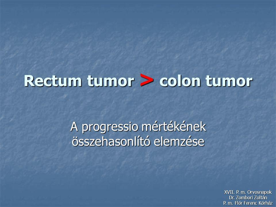 Rectum tumor > colon tumor A progressio mértékének összehasonlító elemzése XVII. P. m. Orvosnapok Dr. Zombori Zoltán P. m. Flór Ferenc Kórház