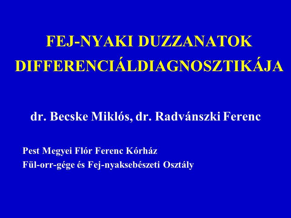 FEJ-NYAKI DUZZANATOK DIFFERENCIÁLDIAGNOSZTIKÁJA dr. Becske Miklós, dr. Radvánszki Ferenc Pest Megyei Flór Ferenc Kórház Fül-orr-gége és Fej-nyaksebész