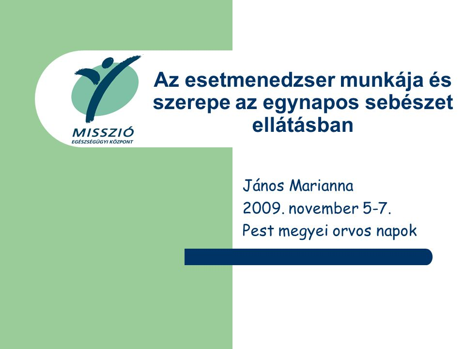 Az esetmenedzser munkája és szerepe az egynapos sebészet ellátásban János Marianna 2009. november 5-7. Pest megyei orvos napok