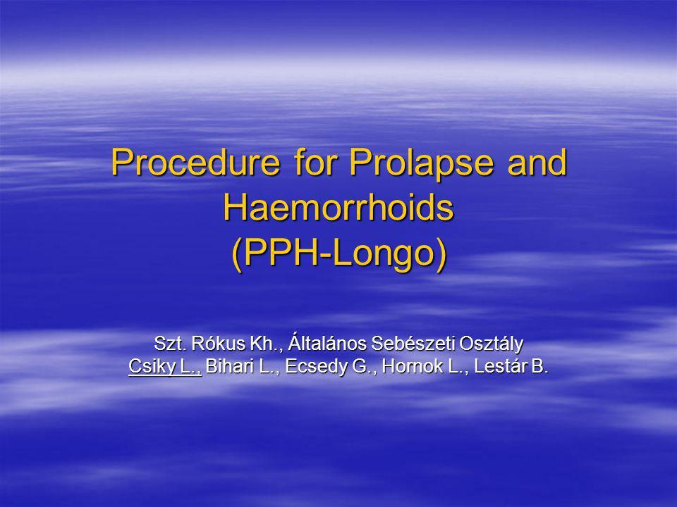 Procedure for Prolapse and Haemorrhoids (PPH-Longo) Szt. Rókus Kh., Általános Sebészeti Osztály Csiky L., Bihari L., Ecsedy G., Hornok L., Lestár B.