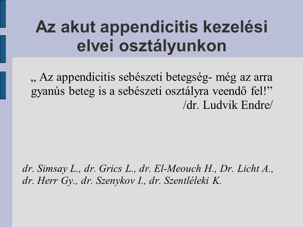 """Az akut appendicitis kezelési elvei osztályunkon """" Az appendicitis sebészeti betegség- még az arra gyanús beteg is a sebészeti osztályra veendő fel!"""""""