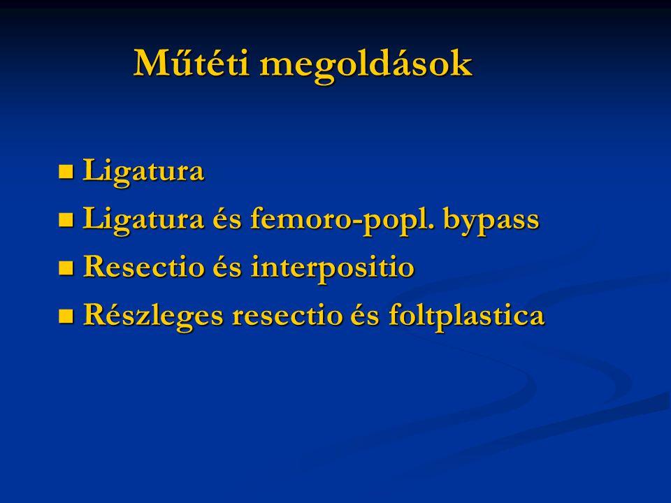 Műtéti megoldások Ligatura Ligatura Ligatura és femoro-popl. bypass Ligatura és femoro-popl. bypass Resectio és interpositio Resectio és interpositio