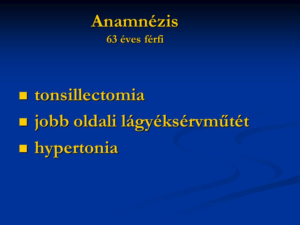 Anamnézis 63 éves férfi tonsillectomia tonsillectomia jobb oldali lágyéksérvműtét jobb oldali lágyéksérvműtét hypertonia hypertonia