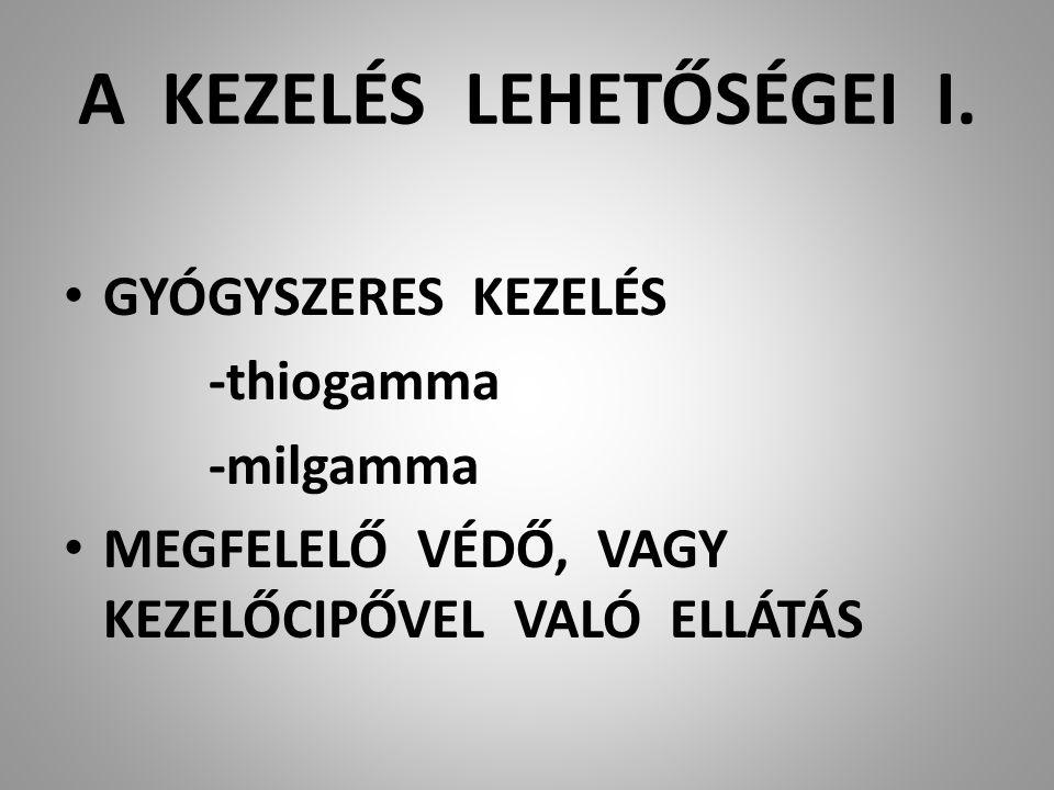 A KEZELÉS LEHETŐSÉGEI I. GYÓGYSZERES KEZELÉS -thiogamma -milgamma MEGFELELŐ VÉDŐ, VAGY KEZELŐCIPŐVEL VALÓ ELLÁTÁS