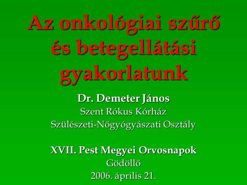 Az onkológiai szűrő és betegellátási gyakorlatunk Dr. Demeter János Szent Rókus Kórház Szülészeti-Nőgyógyászati Osztály XVII. Pest Megyei Orvosnapok G