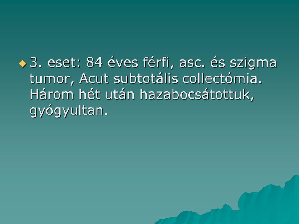  3. eset: 84 éves férfi, asc. és szigma tumor, Acut subtotális collectómia. Három hét után hazabocsátottuk, gyógyultan.