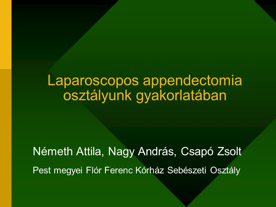 Laparoscopos appendectomia osztályunk gyakorlatában Németh Attila, Nagy András, Csapó Zsolt Pest megyei Flór Ferenc Kórház Sebészeti Osztály