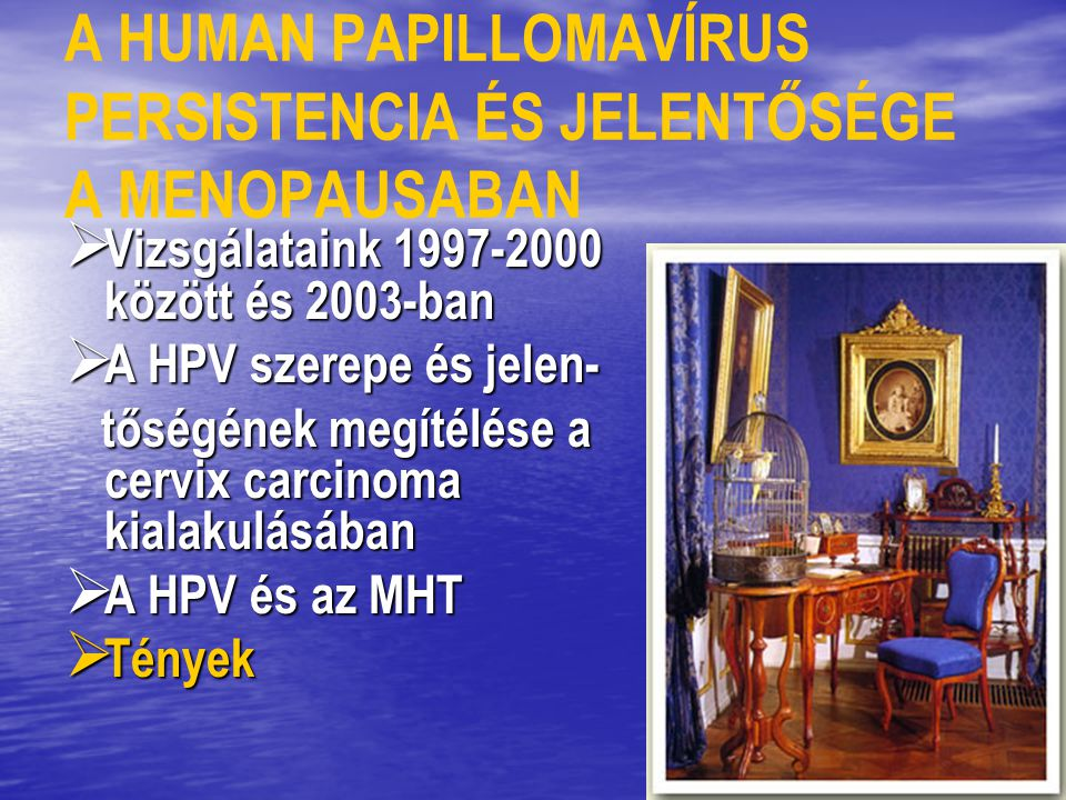 A HUMAN PAPILLOMAVÍRUS PERSISTENCIA ÉS JELENTŐSÉGE A MENOPAUSABAN  Vizsgálataink 1997-2000 között és 2003-ban  A HPV szerepe és jelen- tőségének meg