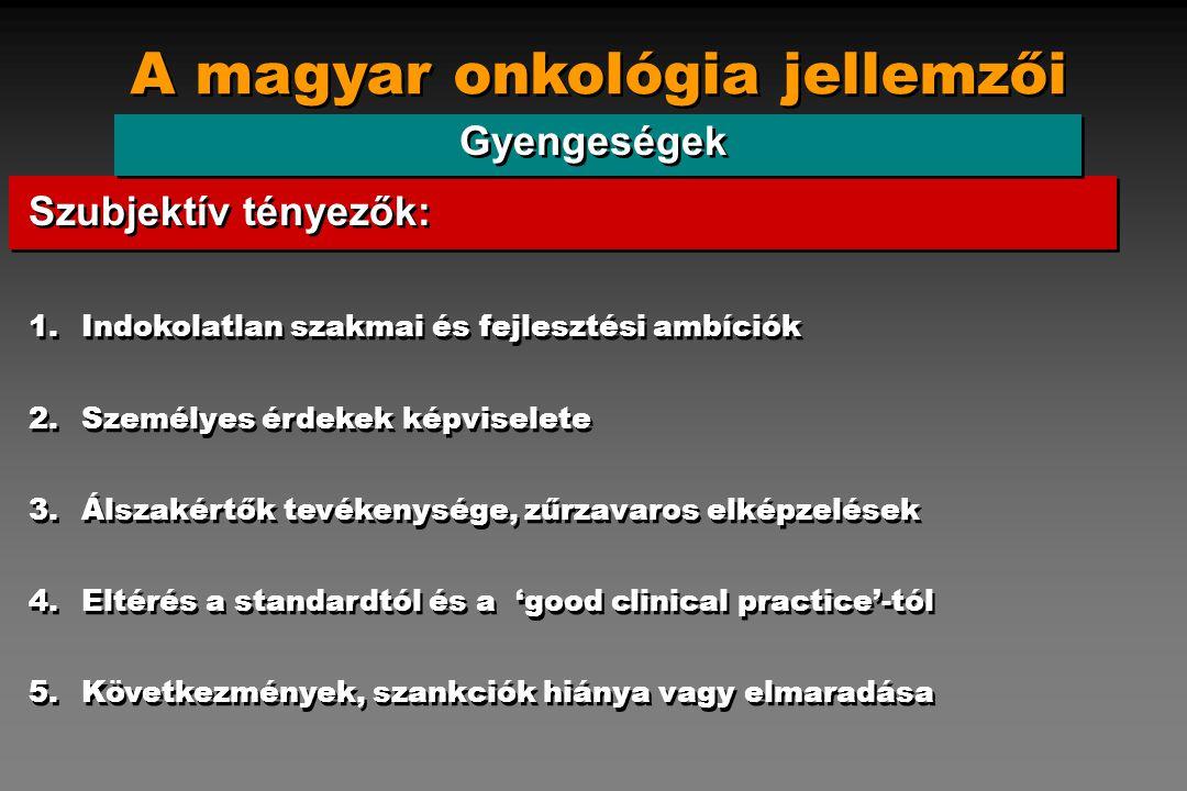 A magyar onkológia jellemzői Gyengeségek 1.Indokolatlan szakmai és fejlesztési ambíciók 2.Személyes érdekek képviselete 3.Álszakértők tevékenysége, zű