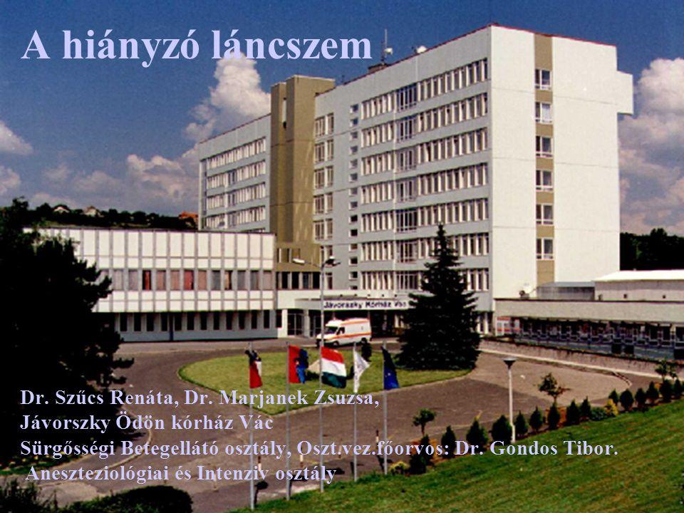 A hiányzó láncszem Dr. Szűcs Renáta, Dr. Marjanek Zsuzsa, Jávorszky Ödön kórház Vác Sürgősségi Betegellátó osztály, Oszt.vez.főorvos: Dr. Gondos Tibor