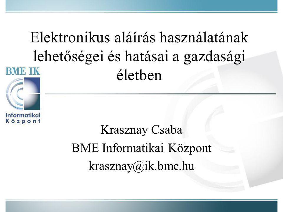 Elektronikus aláírás használatának lehetőségei és hatásai a gazdasági életben Krasznay Csaba BME Informatikai Központ krasznay@ik.bme.hu