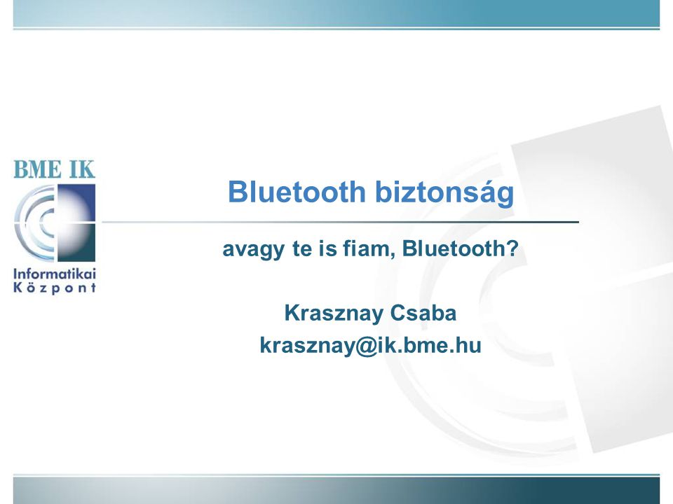 Bluetooth biztonság avagy te is fiam, Bluetooth? Krasznay Csaba krasznay@ik.bme.hu