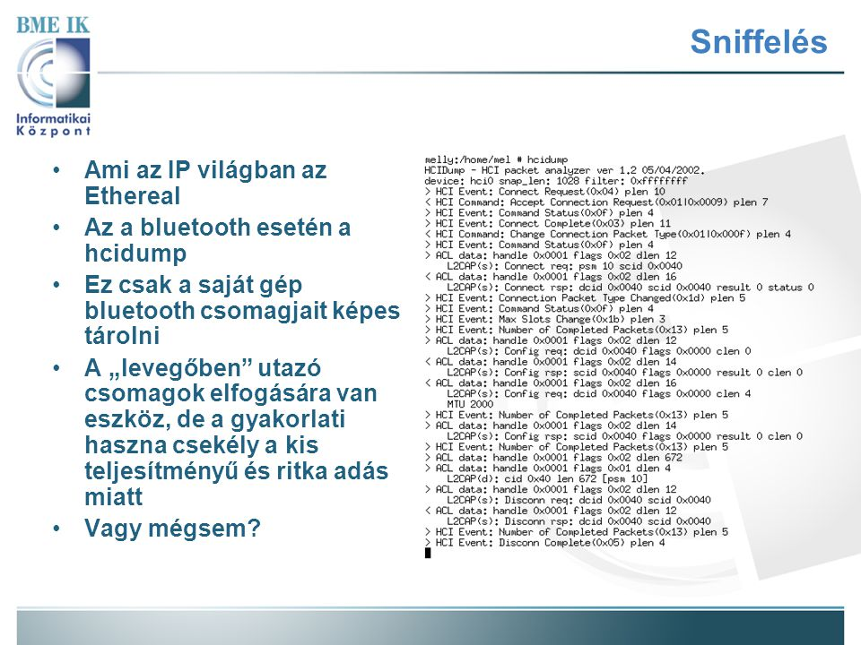 """Sniffelés Ami az IP világban az Ethereal Az a bluetooth esetén a hcidump Ez csak a saját gép bluetooth csomagjait képes tárolni A """"levegőben"""" utazó cs"""