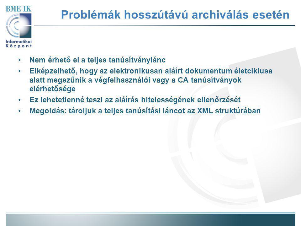 Problémák hosszútávú archiválás esetén Nem érhető el a teljes tanúsítványlánc Elképzelhető, hogy az elektronikusan aláírt dokumentum életciklusa alatt megszűnik a végfelhasználói vagy a CA tanúsítványok elérhetősége Ez lehetetlenné teszi az aláírás hitelességének ellenőrzését Megoldás: tároljuk a teljes tanúsítási láncot az XML struktúrában