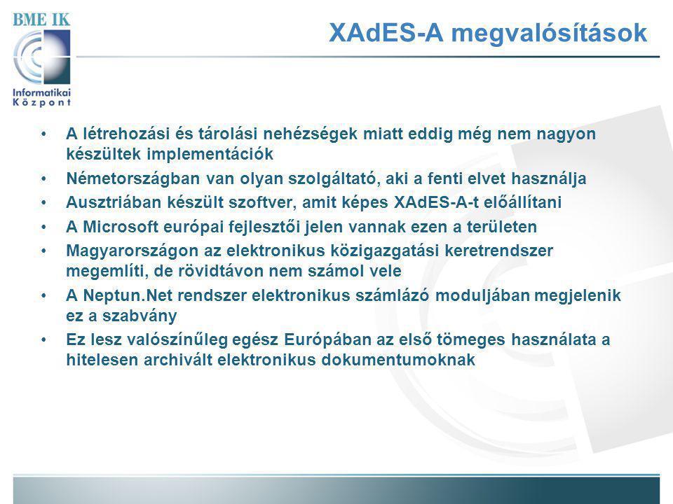 XAdES-A megvalósítások A létrehozási és tárolási nehézségek miatt eddig még nem nagyon készültek implementációk Németországban van olyan szolgáltató, aki a fenti elvet használja Ausztriában készült szoftver, amit képes XAdES-A-t előállítani A Microsoft európai fejlesztői jelen vannak ezen a területen Magyarországon az elektronikus közigazgatási keretrendszer megemlíti, de rövidtávon nem számol vele A Neptun.Net rendszer elektronikus számlázó moduljában megjelenik ez a szabvány Ez lesz valószínűleg egész Európában az első tömeges használata a hitelesen archivált elektronikus dokumentumoknak