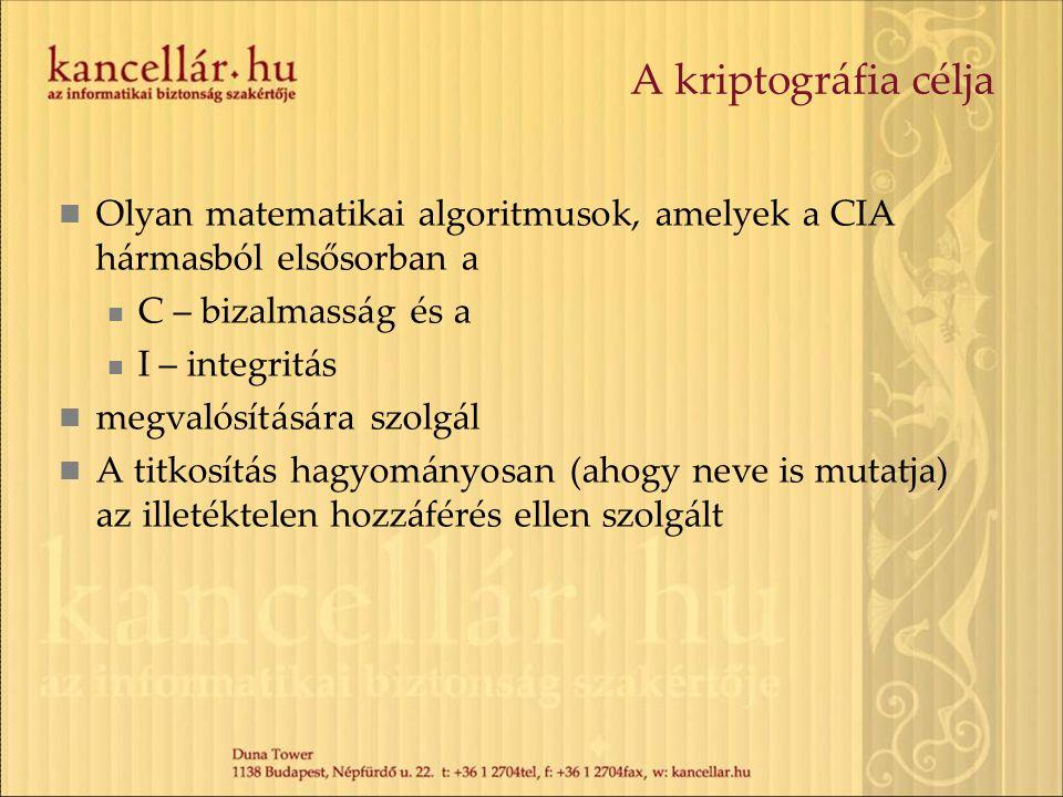 A kriptográfia célja Olyan matematikai algoritmusok, amelyek a CIA hármasból elsősorban a C – bizalmasság és a I – integritás megvalósítására szolgál A titkosítás hagyományosan (ahogy neve is mutatja) az illetéktelen hozzáférés ellen szolgált