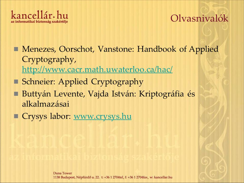 Olvasnivalók Menezes, Oorschot, Vanstone: Handbook of Applied Cryptography, http://www.cacr.math.uwaterloo.ca/hac/ http://www.cacr.math.uwaterloo.ca/hac/ Schneier: Applied Cryptography Buttyán Levente, Vajda István: Kriptográfia és alkalmazásai Crysys labor: www.crysys.huwww.crysys.hu