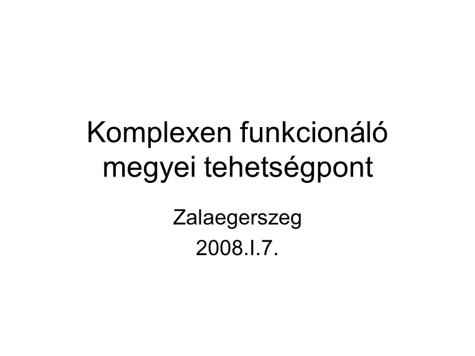 Komplexen funkcionáló megyei tehetségpont Zalaegerszeg 2008.I.7.