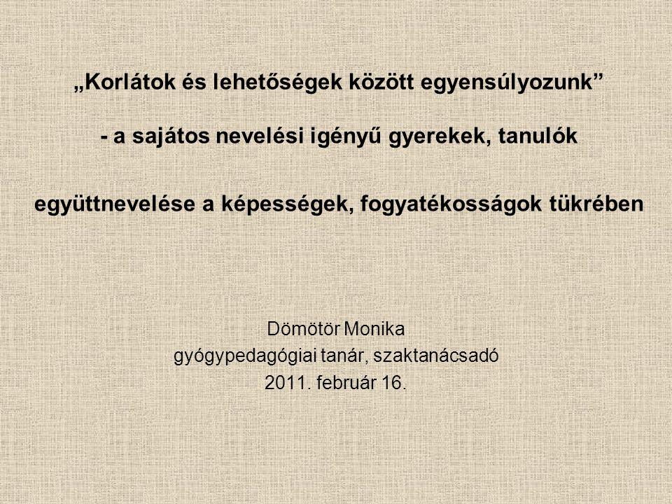"""""""Korlátok és lehetőségek között egyensúlyozunk - a sajátos nevelési igényű gyerekek, tanulók együttnevelése a képességek, fogyatékosságok tükrében Dömötör Monika gyógypedagógiai tanár, szaktanácsadó 2011."""