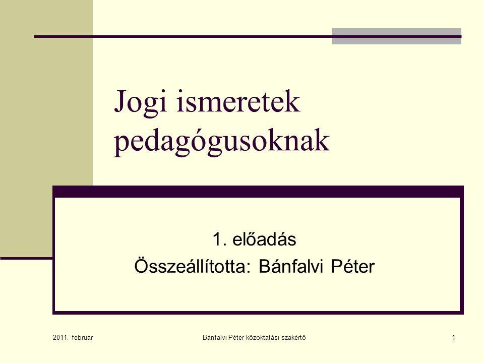 Bánfalvi Péter közoktatási szakértő1 Jogi ismeretek pedagógusoknak 1. előadás Összeállította: Bánfalvi Péter 2011. február