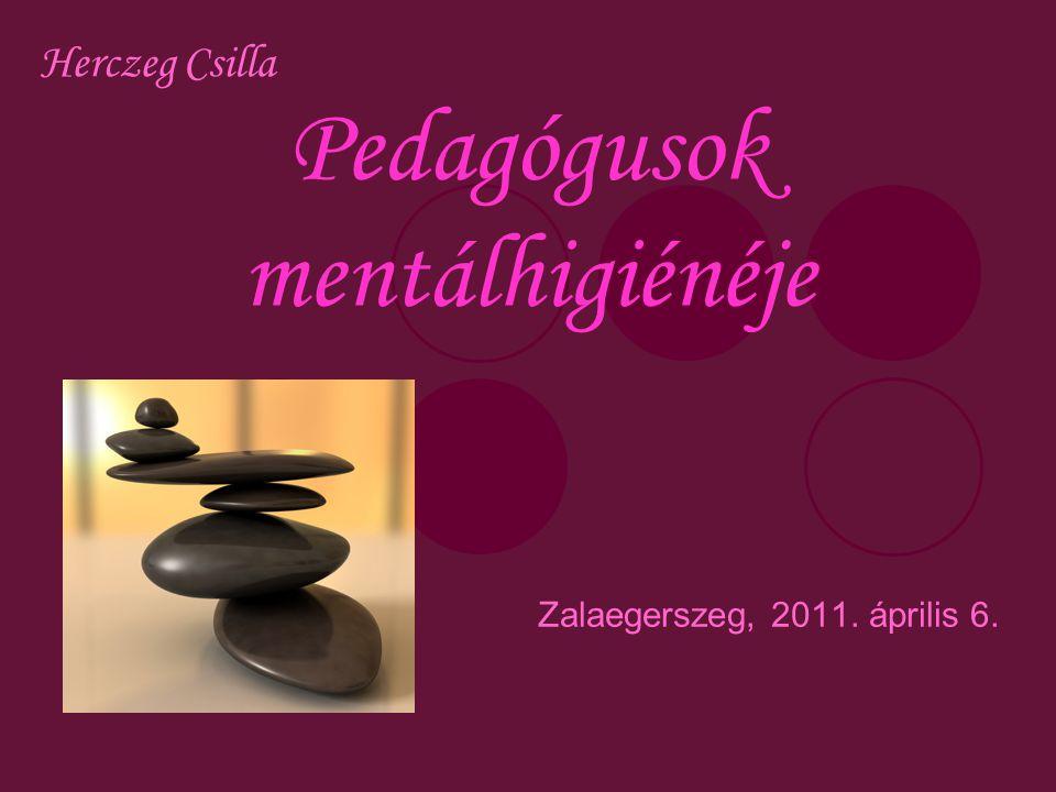 Pedagógusok mentálhigiénéje Zalaegerszeg, 2011. április 6. Herczeg Csilla