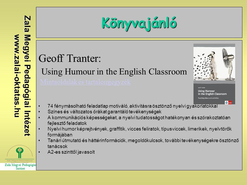 Zala Megyei Pedagógiai Intézet www.zalai-oktatas.hu Könyvajánló Geoff Tranter: Using Humour in the English Classroom Mintaoldalak és tartalomjegyzék 74 fénymásolható feladatlap motiváló, aktivitásra ösztönző nyelvi gyakorlatokkal Színes és változatos órákat garantáló tevékenységek A kommunikációs képességeket, a nyelvi tudatosságot hatékonyan és szórakoztatóan fejlesztő feladatok Nyelvi humor képrejtvények, graffitik, vicces feliratok, típusviccek, limerikek, nyelvtörők formájában Tanári útmutató és háttérinformációk, megoldókulcsok, további tevékenységekre ösztönző tanácsok A2-es szinttől javasolt