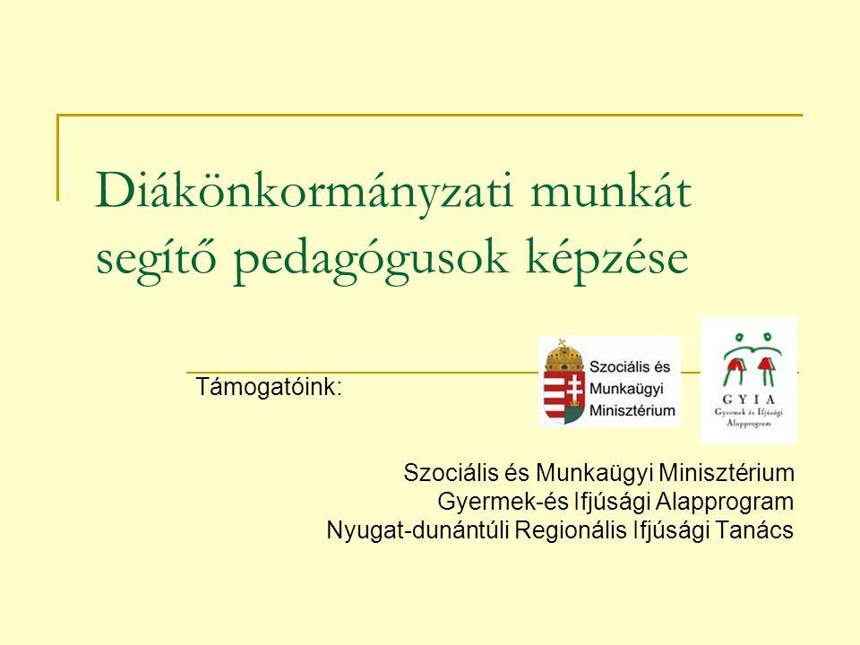 Diákönkormányzati munkát segítő pedagógusok képzése Támogatóink: Szociális és Munkaügyi Minisztérium Gyermek-és Ifjúsági Alapprogram Nyugat-dunántúli Regionális Ifjúsági Tanács
