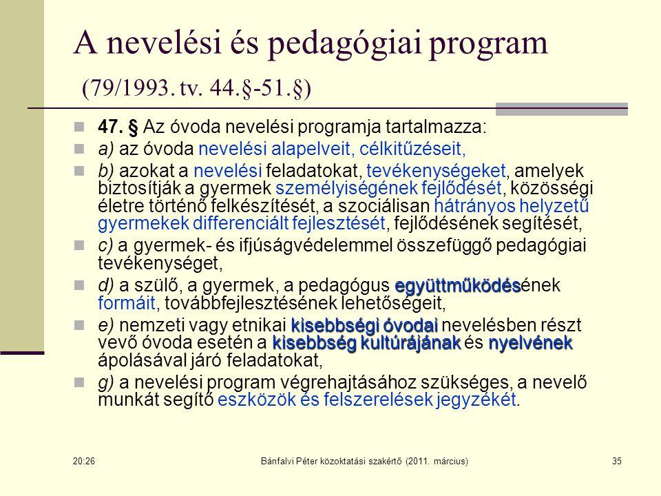35 A nevelési és pedagógiai program (79/1993. tv. 44.§-51.§) 47. § Az óvoda nevelési programja tartalmazza: a) az óvoda nevelési alapelveit, célkitűzé