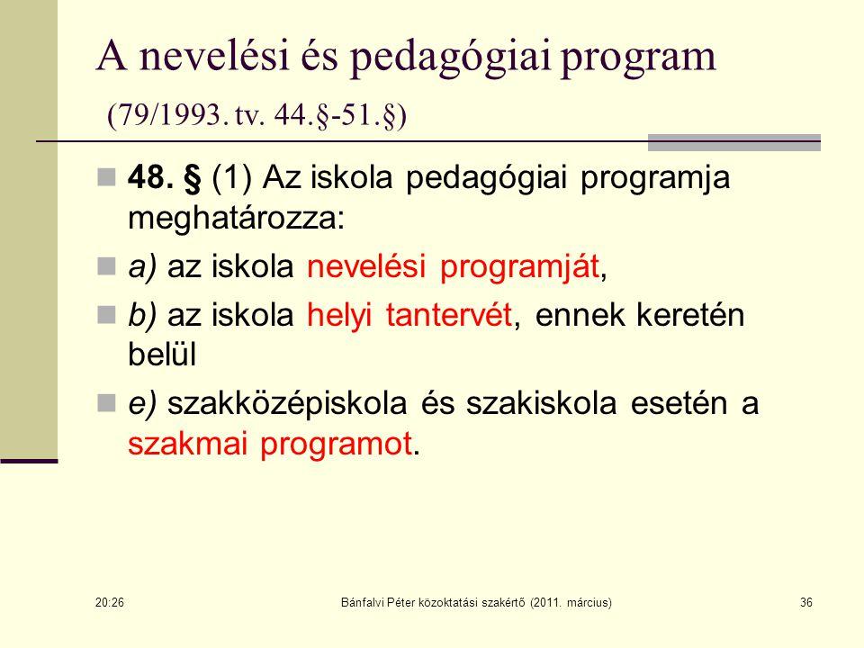 36 A nevelési és pedagógiai program (79/1993. tv. 44.§-51.§) 48. § (1) Az iskola pedagógiai programja meghatározza: a) az iskola nevelési programját,