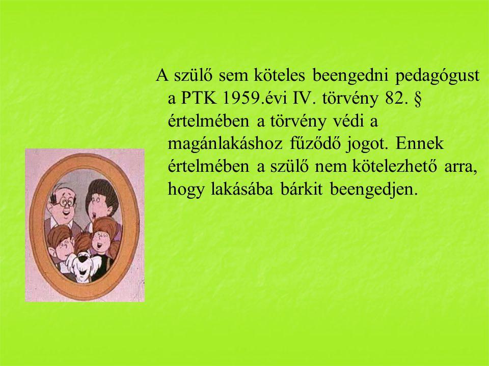 A szülő sem köteles beengedni pedagógust a PTK 1959.évi IV. törvény 82. § értelmében a törvény védi a magánlakáshoz fűződő jogot. Ennek értelmében a s