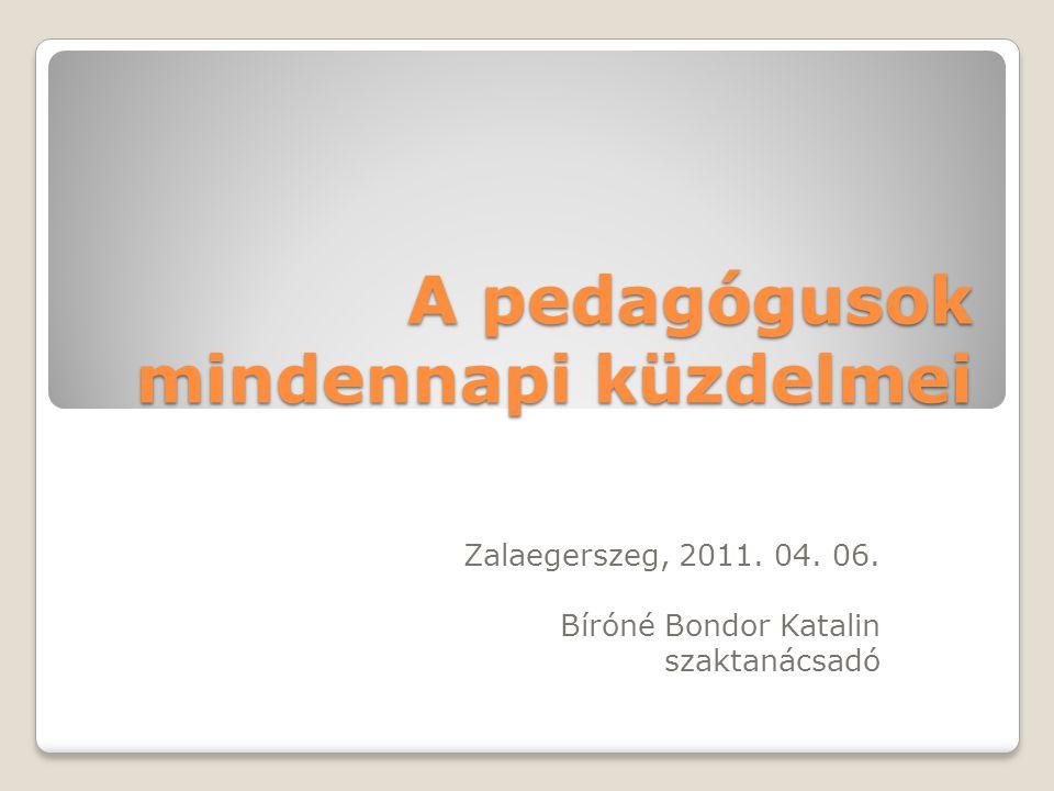 A pedagógusok mindennapi küzdelmei Zalaegerszeg, 2011. 04. 06. Bíróné Bondor Katalin szaktanácsadó