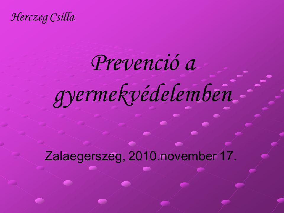 Prevenció a gyermekvédelemben Zalaegerszeg, 2010.november 17. Herczeg Csilla