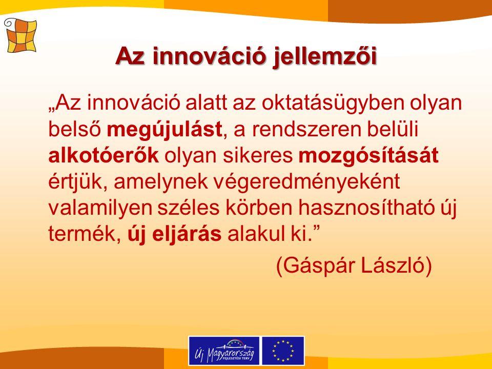 """Az innováció jellemzői """"Az innováció alatt az oktatásügyben olyan belső megújulást, a rendszeren belüli alkotóerők olyan sikeres mozgósítását értjük, amelynek végeredményeként valamilyen széles körben hasznosítható új termék, új eljárás alakul ki. (Gáspár László)"""