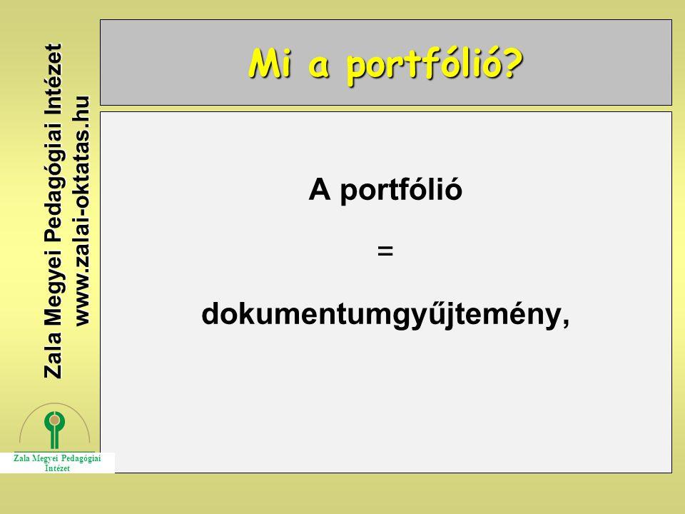 Mi a portfólió? A portfólió = dokumentumgyűjtemény, Zala Megyei Pedagógiai Intézet www.zalai-oktatas.hu