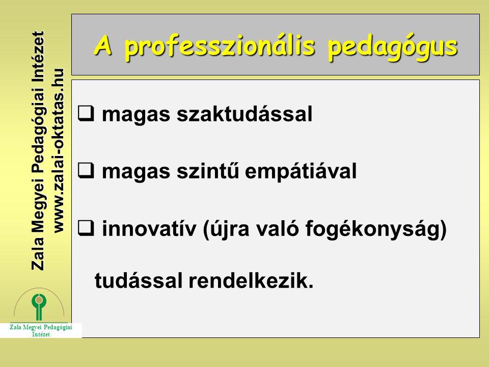 A professzionális pedagógus  magas szaktudással  magas szintű empátiával  innovatív (újra való fogékonyság) tudással rendelkezik. Zala Megyei Pedag