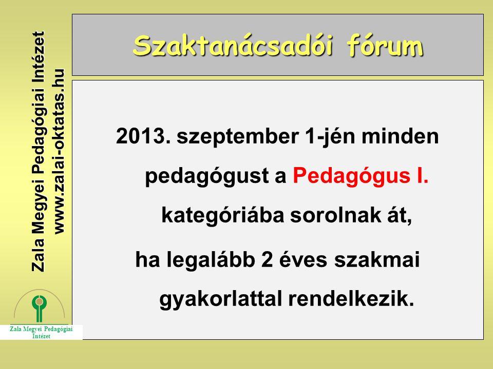 Szaktanácsadói fórum 2013. szeptember 1-jén minden pedagógust a Pedagógus I. kategóriába sorolnak át, ha legalább 2 éves szakmai gyakorlattal rendelke