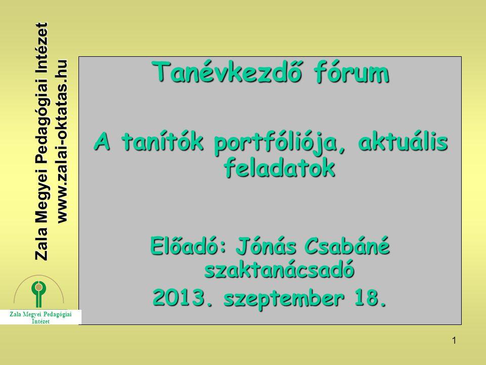 1 Tanévkezdő fórum A tanítók portfóliója, aktuális feladatok Előadó: Jónás Csabáné szaktanácsadó 2013. szeptember 1 8. Zala Megyei Pedagógiai Intézet